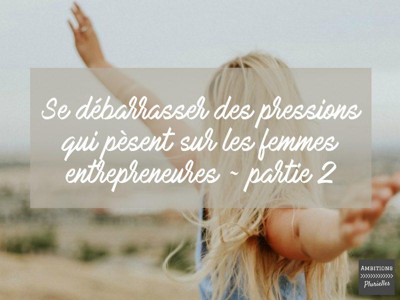 e débarrasser des pressions qui pèsent sur les femmes entrepreneures - partie 2