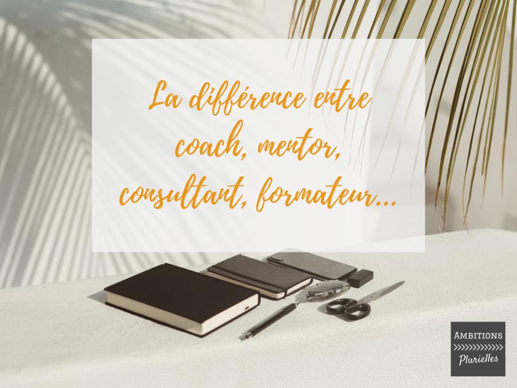La différence entre coach, mentor, consultant, formateur... Femmes entrepreneures Ambitions Plurielles